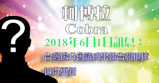 [揭密者][柯博拉Cobra]2018年6月1日訊息:台灣揚升會議成果報告和地球近況更新