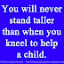 You will never stand taller than when you kneel to help a child.