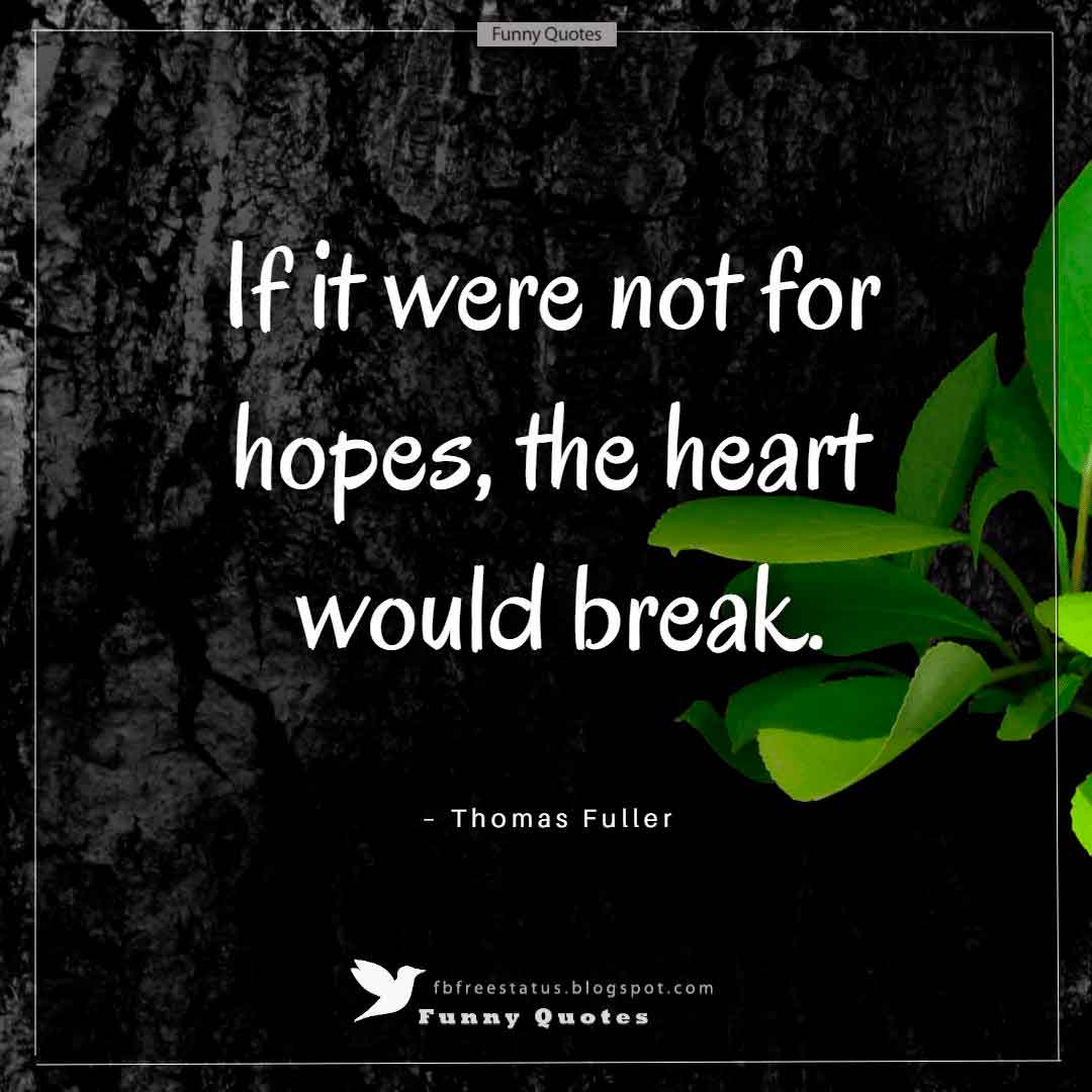 """If it were not for hopes, the heart would break."" ~Thomas Fuller"