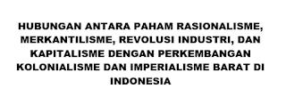 HUBUNGAN ANTARA PAHAM RASIONALISME, MERKANTILISME, REVOLUSI INDUSTRI, DAN KAPITALISME DENGAN PERKEMBANGAN KOLONIALISME DAN IMPERIALISME BARAT DI INDONESIA