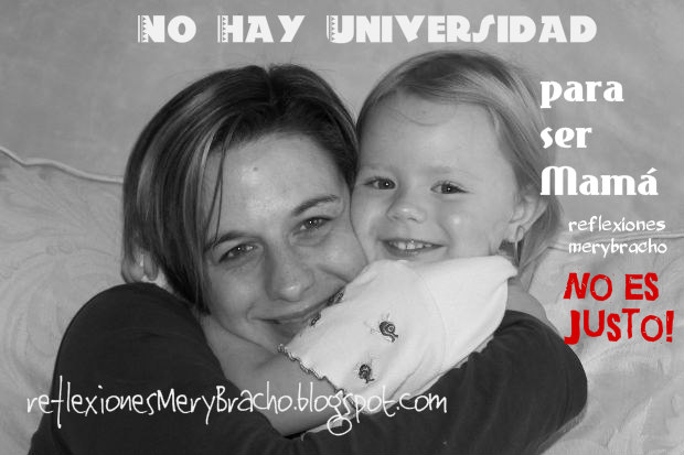 No hay universidad para ser Mamá. Reflexión de la madre, mamá. Imágenes con frases de las madres. No es justo,  aprender en la universidad de la vida.