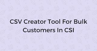 CSV Creator Tool For Bulk Customers In CSI