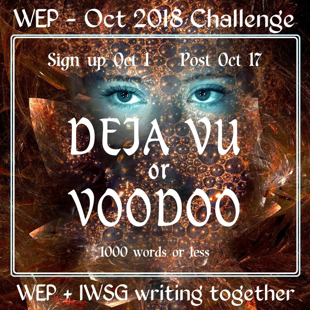 WEP CHALLENGE FOR OCTOBER 2018- DEJA VU OR VOODOO Flash Fiction