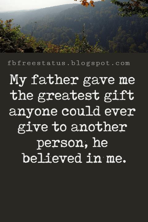 """Inspirational Fathers Day Quotes, """"My father gave me the greatest gift anyone could ever give to another person, he believed in me."""""""