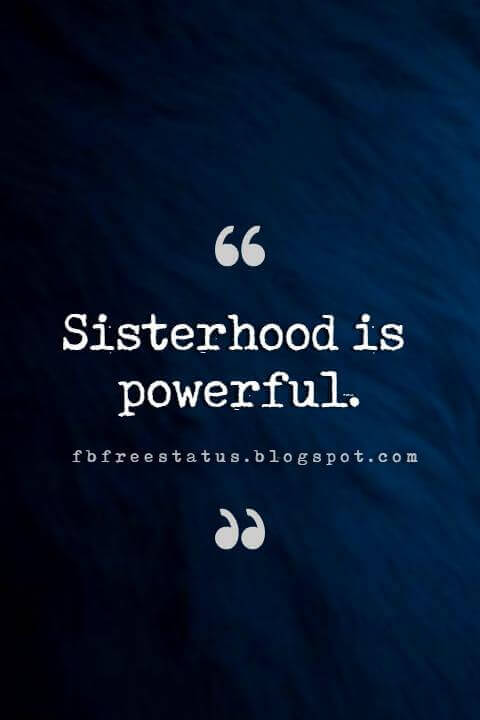 Sister Quotes, Sisterhood is powerful.