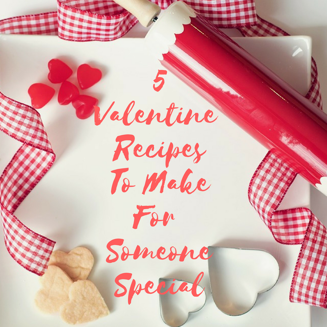 5 Valentine Recipes To Make For Someone Special