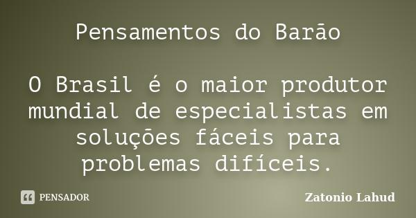 Pensamentos do Barão: O Brasil é o maior produtor mundial de especialistas em soluções fáceis para problemas difíceis