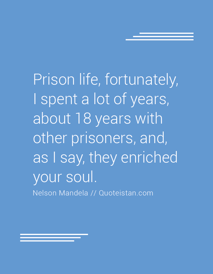 Prison life, fortunately, I spent a lot of years, about 18 years with other prisoners, and, as I say, they enriched your soul.