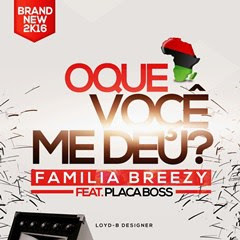 Familia Breezy feat. Placa Boss-O Que Você Me Deu (afro-naija) [Download]