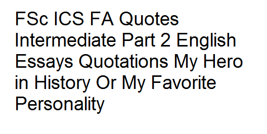 FSc ICS FA Quotes Intermediate Part 2 English Essays Quotations My Hero in History Or My Favorite Personality