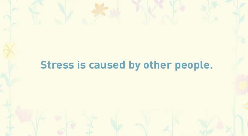 05/ Stress is caused by other people.