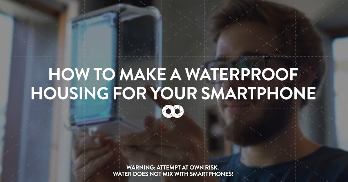 How To Make A Waterproof Housing For Your Smartphone