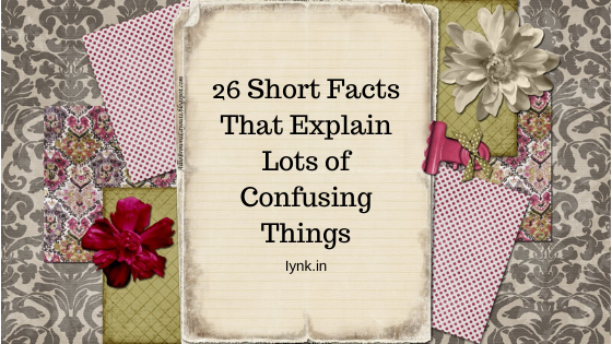 26 Short Facts That Explain Lots of Confusing Things