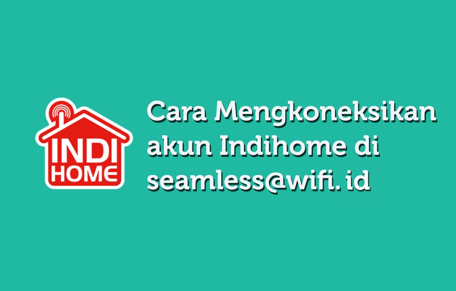Cara Mengkoneksikan Akun Indihome Di Seamless Wifi Id