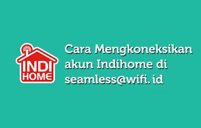 Cara Mengkoneksikan Akun Indihome Di Seamless@wifi.id
