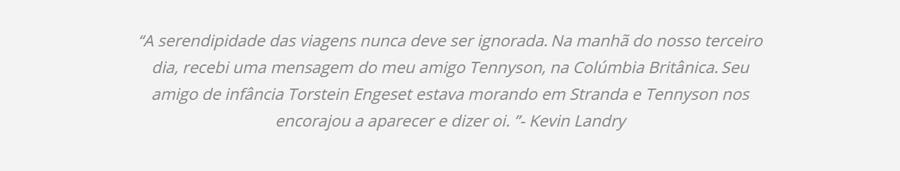 """""""A serendipidade das viagens nunca deve ser ignorada. Na manhã do nosso terceiro dia, recebi uma mensagem do meu amigo Tennyson, na Colúmbia Britânica. Seu amigo de infância Torstein Engeset estava morando em Stranda e Tennyson nos encorajou a aparecer e dizer oi. """"- Kevin Landry"""