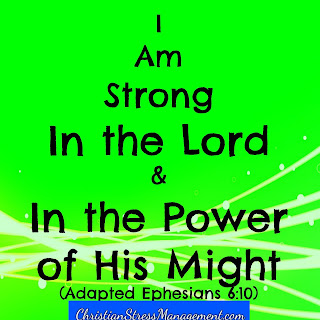 I am strong in the Lord and in the power of His might. (Adapted Ephesians 6:10)