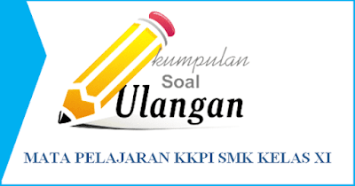 Soal UAS/PAT KKPI Kelas XI SMK Semester 2 dan Kunci Jawaban