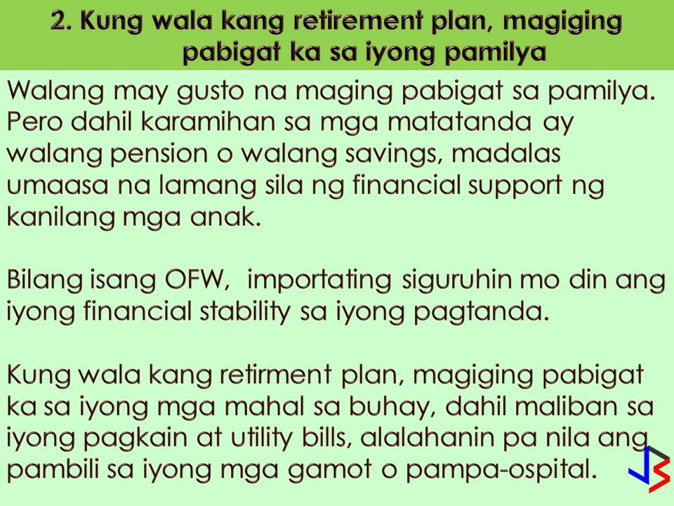 For Overseas Filipino Workers (OFWs), working abroad is not forever.  This is the reason why retirement plan for OFWs is a very important thing. As an OFW, imagine yourself you are 60 years old or above and you don't have enough savings for your retirement. Always remember that the purpose of a retirement plan is to be economically stable even you are no longer working in the foreign country.  Numbers of Filipino working abroad reaches millions and a large number of these are not ready to return home in spite of their old age due to lack of enough savings, no investment, no stable business in the Philippines, which means, no income.  So, what happens if you as an OFWs is not prepared for your retirement? Here are top 5 reasons most likely will happen to you according to Jun Amparo in his article published in GMA News.  Amparo is former OFW and an author OMG! OFW's Money is Gone: Practical Tips on How to Be Wise with Your Hard-earned Money.   1. You will continue to spend money The problem with retirement is that the moment you stop receiving monthly paycheck your daily expenditures never stops. When you get old and your health is declining, you still need to buy something you will need such as medicine, food, and pay for utilities regularly. Consequently, you shouldn't worry about those expenses when you have a pension or reasonable source of passive income when you retire.  2. Becoming a burden to family members No one wants to be a burden on the family. While most of our elder populations do not have pensions and personal savings, it's quite common for someone to depend on extensive financial support and care from extended families. If you live too long you will need to have enough savings to maintain your needs for your old age. Therefore, securing your future financial condition is a major concern for most OFWs. Failure to have a retirement plan can cause emotional anxieties and financial burden to your loved ones. In other words, aside from your personal needs like food and paying for utilities, they will have to worry about your medication or hospitalization especially when your health is not at its best.   3. Sadly, your children can become a substitute for retirement The common reason why you're sending remittances regularly to your old age parents is that they have not prepared for their retirement. Why? Because they don't have stable jobs to sustain their financial needs. Sadly, the children of OFWs can become the parent's retirement. I'm not saying you should stop sending remittances. While it's a great opportunity to offer financial support to your loved ones, over-remitting can hinder your plan to save for your retirement. Be smarter than your parents.  As you get older, chances are you will be too much dependent from family members especially if your budget is too tight. If you don't want to become a burden to your loved ones and avoid this cycle, you've got to set financial goals. Don't let your children become your retirement plan in the future. Remember, helping yourself becoming financially stable simply means helping your loved ones as well.  4. You may be obliged to work longer despite old age When you're at a retirement age, the challenge is how you are going to survive when you are no longer physically fit to make money. We've heard countless stories of OFWs who are already 50 or 60 years old yet they have to extend contract even if they wanted to go back home permanently. The reason is that either they don't have enough savings for themselves or some family members are still depending on them financially.  It's great that some of our parents are receiving pensions from SSS or GSIS when they have retired as professionals. But due to the high inflation rate in the Philippines, this may not be enough to cover their expenses. In the twilight remaining years of their lives, they should suppose to travel and enjoy the retirement age, but most of them have to work to survive from the fangs of poverty.  5. Failure to have a retirement plan can cause financial worries Retirement planning is one of the most important financial goals you'll undertake – and failure to do so could ruin your happiness in the future. When you don't better savings plan, you will end up in tragic debts, leaving your family with financial and emotional distress. Some parents are uncomfortable to talk about a time they'd be unable to feed themselves as their no longer physically fit to make money. Therefore, make sure you have the right insurance plan for you and your family to avoid financial worries due to health care costs.