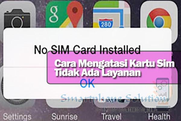 cara mengatasi kartu sim tidak ada layanan Solusi Kartu SIM Tidak Ada Layanan Karena Tidak Terdeteksi Di Hp Android