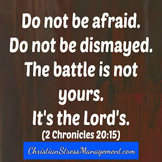 Do not be afraid. Do not be dismayed. The battle is not yours. It's the Lord's. (2 Chronicles 20:15)