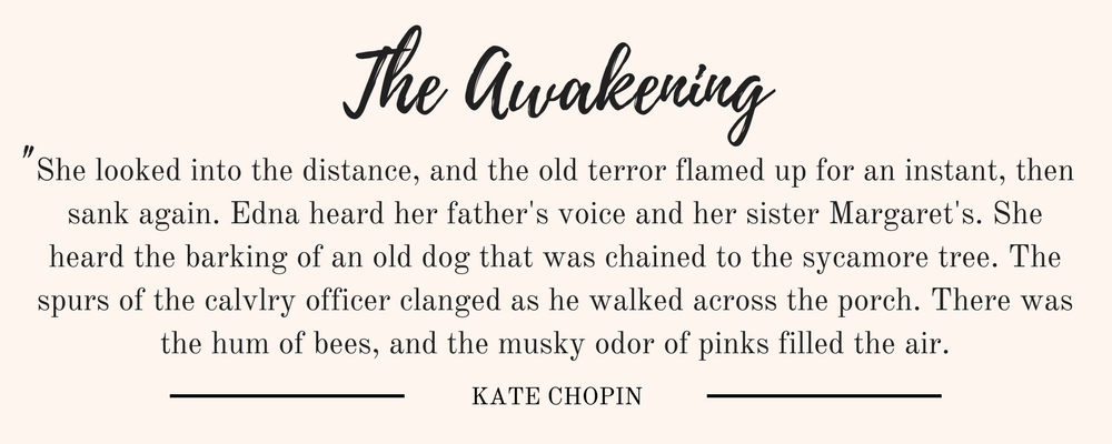 """Kate Chopin's The Awakening Chapters 31-39 quote: """"She looked into the distance, and the old terror flamed up for an instant, then sank again. Edna heard her father's voice and her sister Margaret's. She heard the barking of an old dog that was chained to the sycamore tree. The spurs of the calvlry officer clanged as he walked across the porch. There was the hum of bees, and the musky odor of pinks filled the air."""""""