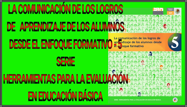 LA COMUNICACIÓN DE LOS LOGROS DE APRENDIZAJE DE LOS ALUMNOS DESDE EL ENFOQUE FORMATIVO-5 - SERIE:HERRAMIENTAS PARA LA EVALUACIÓN EN EDUCACIÓN BÁSICA