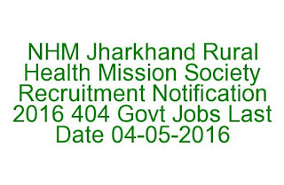 NHM Jharkhand Rural Health Mission Society Recruitment Notification 2016 404 Govt Jobs Last Date 04-05-2016