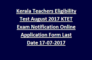 Kerala Teachers Eligibility Test August 2017 KTET Exam Notification Online Application Form Last Date 17-07-2017