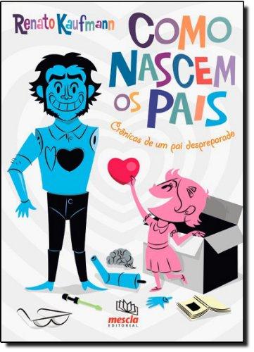 COMO NASCEM OS PAIS Cronicas de um pai despreparado - Renato Kaufmann
