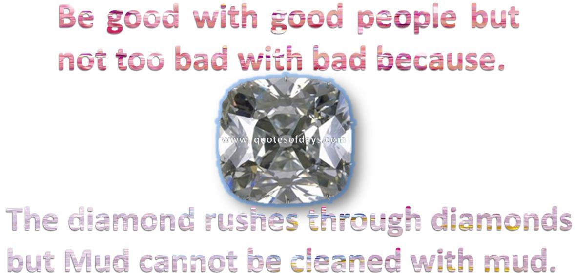 Be good with good people but not too bad with bad because, The diamond rushes through diamonds but Mud cannot be cleaned with mud.