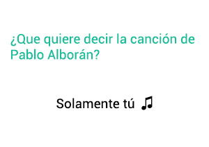 Significado de la canción Solamente tú Pablo Alborán,