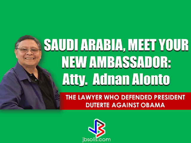 President Rodrigo Duterte named Adnan Alonto as the new ambassador to Saudi Arabia.  The President submitted Alonto's nomination along with the other new ambassadors to the Commission on Appointments (CA).  Attorney Adnan Alonto made waves before when he defended President Duterte during the rising issue of  US-based anti-Duterte critics regarding President Duterte's remark on former President Obama.   Alonto also said that The Philippine President did not actually cursed Obama and that the media is only focused on Duterte's choice of words instead of what is really being said.President Duterte is known to speak his mind freely and Alonto reminds the people that it is because of his honesty is why he is so trusted by the Filipino people and the other leaders globally.     Alonto is the overall North America coordinator for the Brotherhood for Duterte USA. A lawyer based in the U.S. and a proud supporter of the president.  Among other appointees includes former journalist Teodoro Locsin Jr. as representative to the UN in New York, Jose Santiago to China and former Air Force officer Eduardo Kapunan Jr. to Myanmar, Joseph Yap as ambassador to Singapore along with the reappointments of Bernardina Catalla and Wilfredo Santos as ambassadors to Lebanon and Iran, respectively.  Another political appointee for Brunei turned down a reappointment after getting embarrassed in a CA hearing for not knowing how many Filipinos are there in the sultanate and what were their concerns.   Sen. Franklin Drilon has urged the President to appoint more career officers.  Also submitted to the CA were the reappointments of Environment Secretary Gina Lopez, Agrarian Reform Secretary Rafael Mariano, Health Secretary Paulyn Jean Ubial and Social Welfare Secretary Judy Taguiwalo, which have been bypassed several times due to problems with other CA members.  Duterte has promised to retain all of them unless the CA rejects their appointments. Source: PhilStar Recommended: KumpaS OFW (Kumpulan ng P