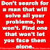 Don't search for a man that will solve all your problems, he won't. Find one that won't let you face them alone.