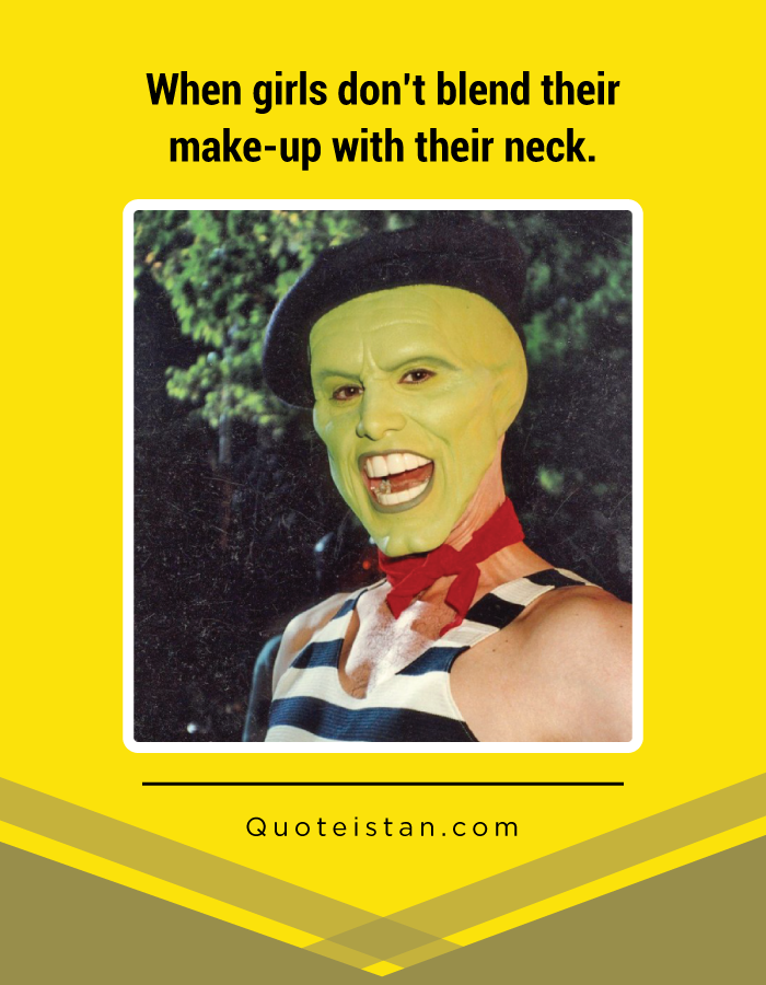 When girls don't blend their make-up with their neck.