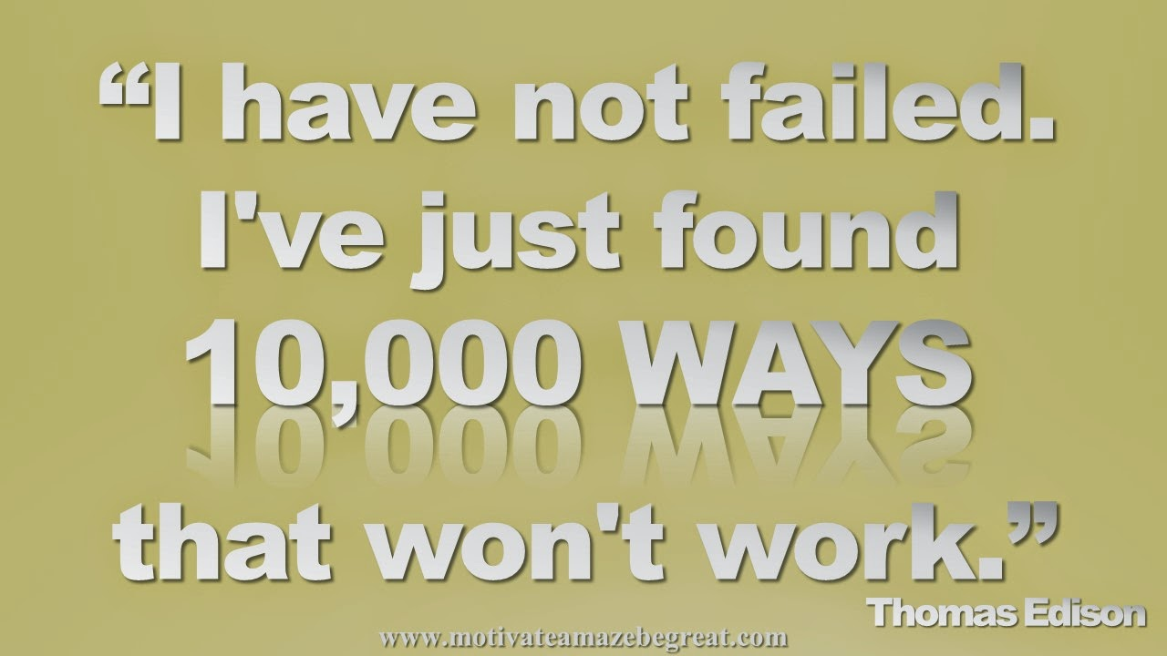 "Featured in our Inspirational Picture Quotes To Achieve Success in Life: ""I have not failed. I've just found 10,000 ways that won't work. - Thomas Edison"