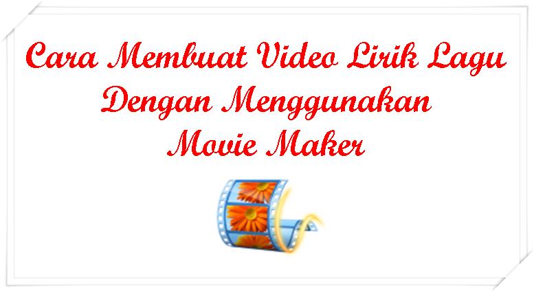 Cara Membuat Video Lirik Lagu Dengan Menggunakan Movie Maker