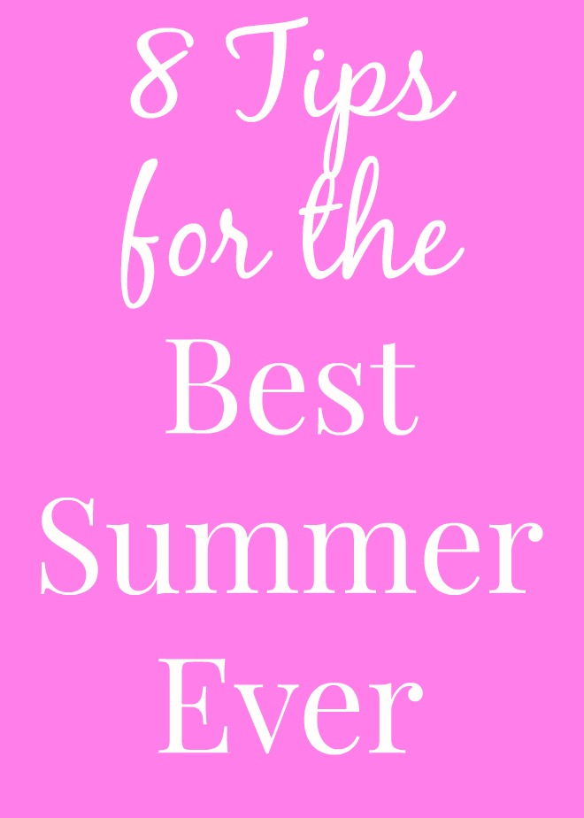 8 Tips for the Best Summer Ever