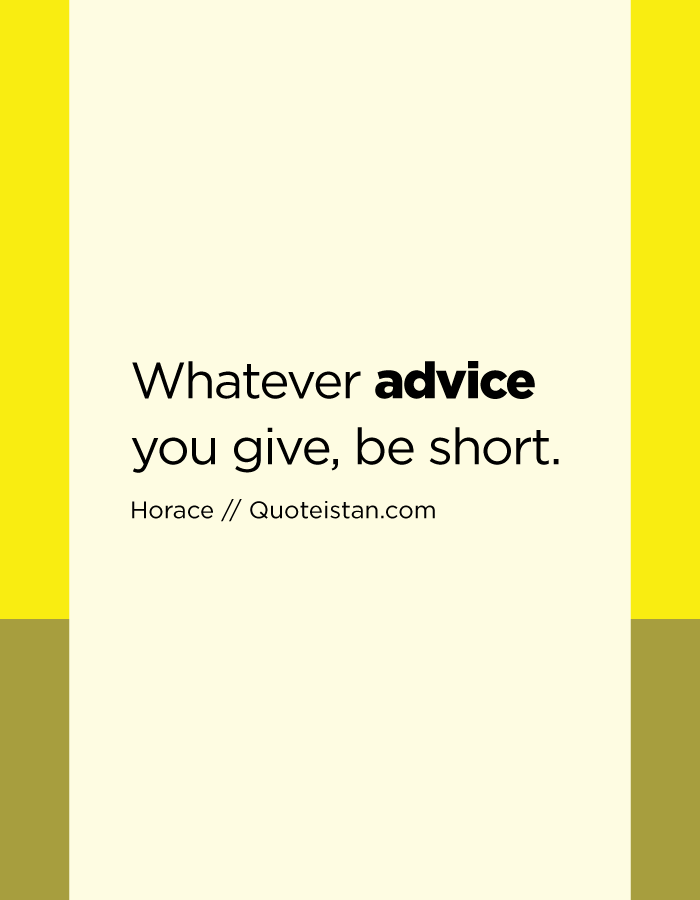 Whatever advice you give, be short.