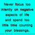 Never focus too intently on negative aspects of life and spend too little time counting your blessings.