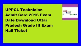UPPCL Technician Admit Card 2016 Exam Date Download Uttar Pradesh Grade III Exam Hall Ticket