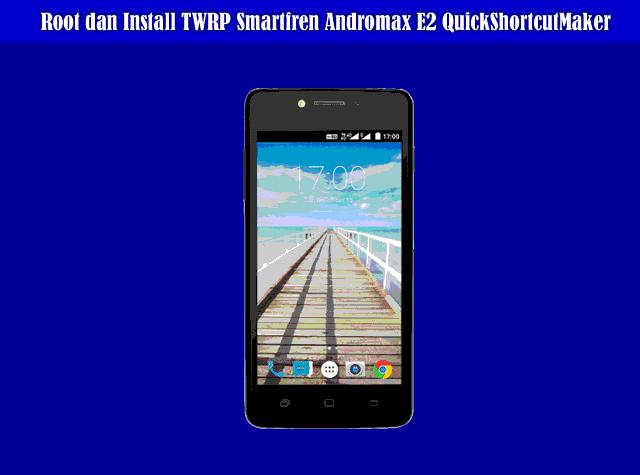 Cara Root dan Install TWRP Smartfren Andromax E2 Via QuickShortcutMaker