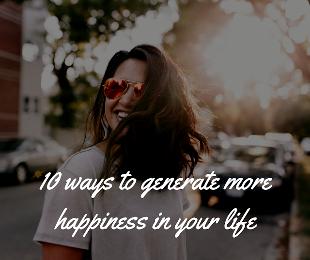 10 ways to generate more happiness in your life