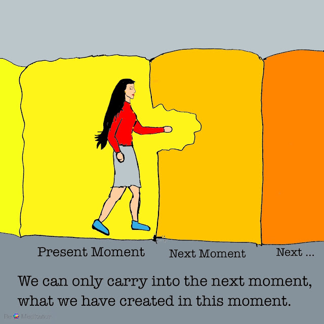 We can only carry into the next moment what we have created in this moment