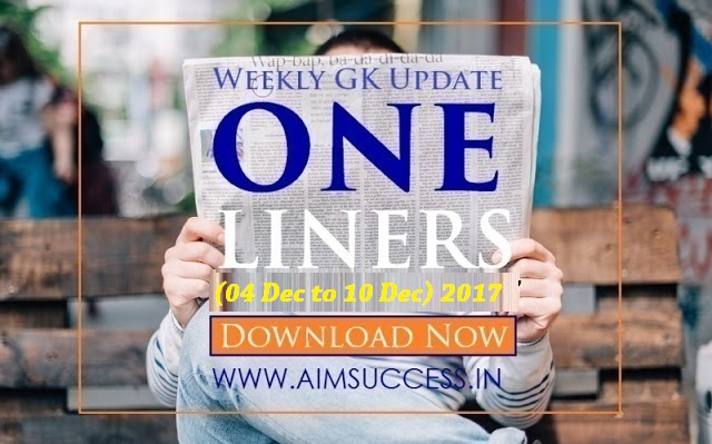 Weekly Current Affairs One Liners (04 Dec - 10 Dec) 2017: Download Now