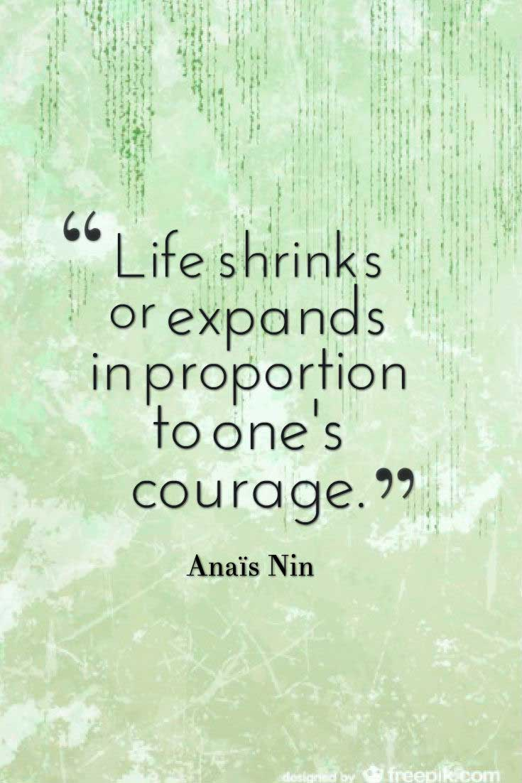 "Courage Quote; ""Life shrinks or expands in proportion to one's courage."" ― Anaïs Nin"