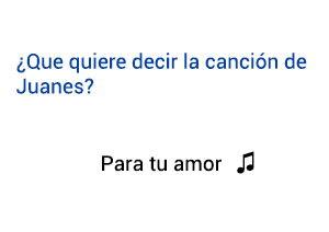 Significado de la canción Para Tú Amor Juanes.