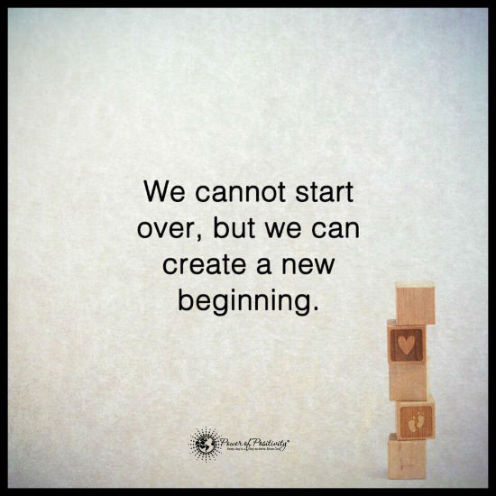 We cannot start over, but we can create a new beginning ...