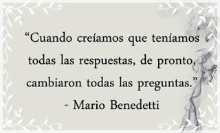 """""""Cuando creíamos que teníamos todas las respuestas, de pronto nos cambiaron las preguntas."""" Mario Benedetti"""