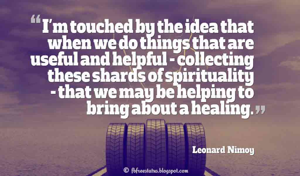 "I'm touched by the idea that when we do things that are useful and helpful - collecting these shards of spirituality - that we may be helping to bring about a healing."" ? Leonard Nimoy"